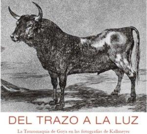 Del trazo a la luz. La tauromaquia de Goya en las fotografías de Kallmeyer Museo de Salamanca Septiembre 2017